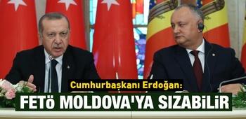 Cumhurbaşkanı Erdoğan: FETÖ Moldova`ya da sızabilir