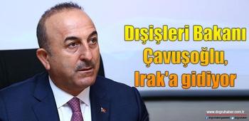Dışişleri Bakanı Çavuşoğlu, Irak`a gidiyor