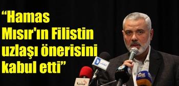 Heniyye: Hamas Mısır`ın Filistin uzlaşı önerisini kabul etti