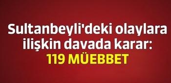 Sultanbeyli`deki olaylara ilişkin davada karar: 119 müebbet